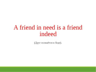 A friend in need is a friend indeed (Друг познаётся в беде).