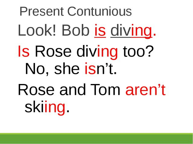 Present Contunious Look! Bob is diving. Is Rose diving too? No, she isn't. Ro...