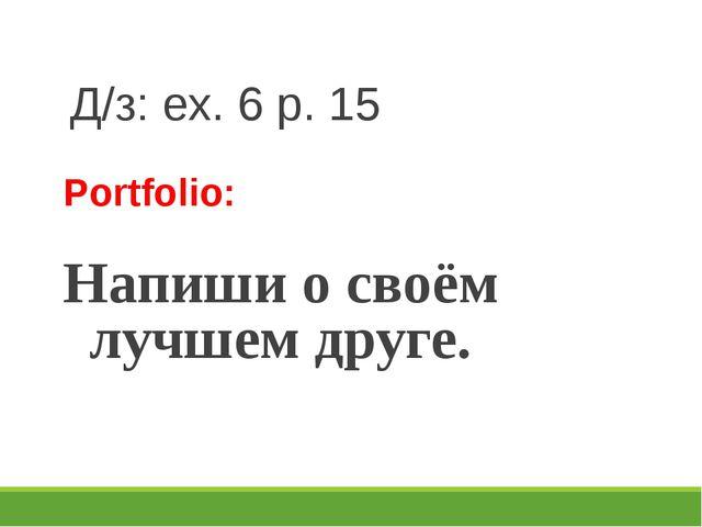 Д/з: ex. 6 p. 15 Portfolio: Напиши о своём лучшем друге.