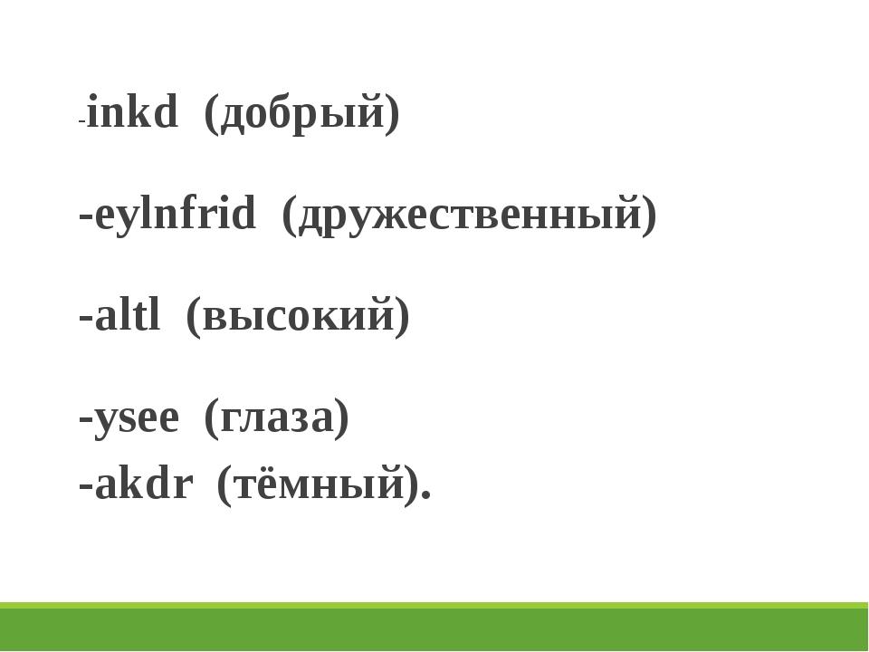 -inkd (добрый) -eylnfrid (дружественный) -altl (высокий) -ysee (глаза) -akdr...