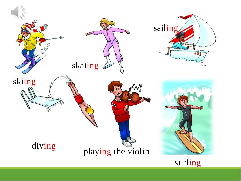 skiing skating sailing diving playing the violin surfing