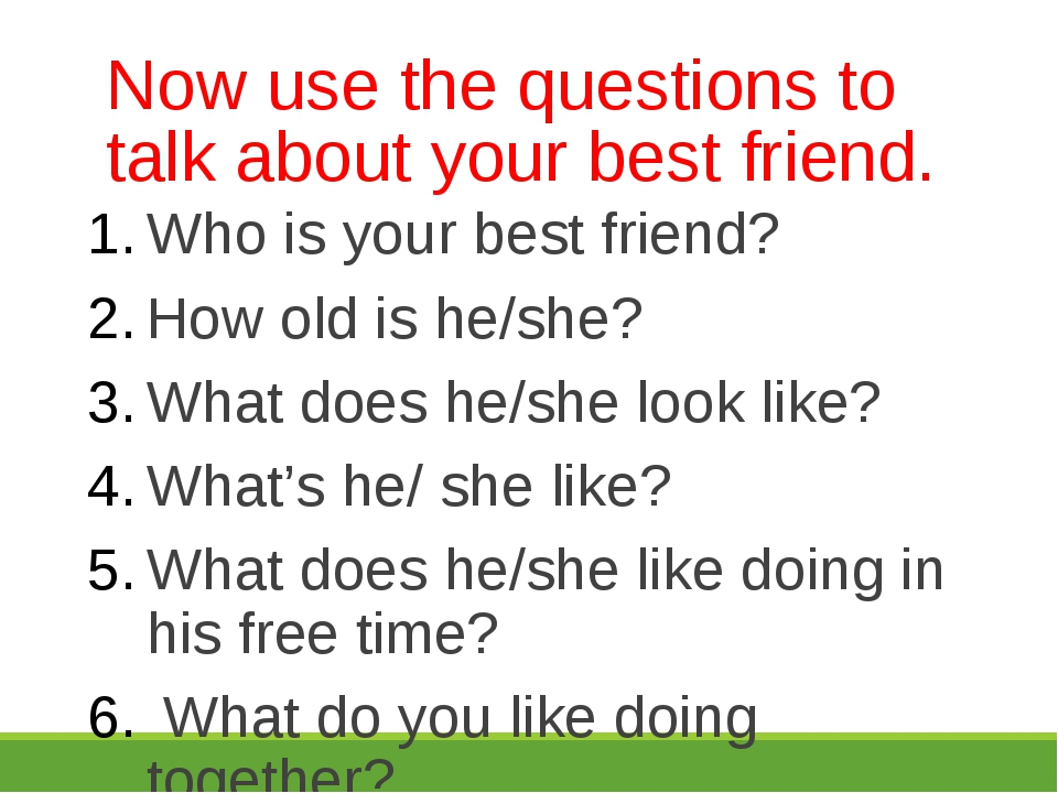 Now use the questions to talk about your best friend. Who is your best friend...
