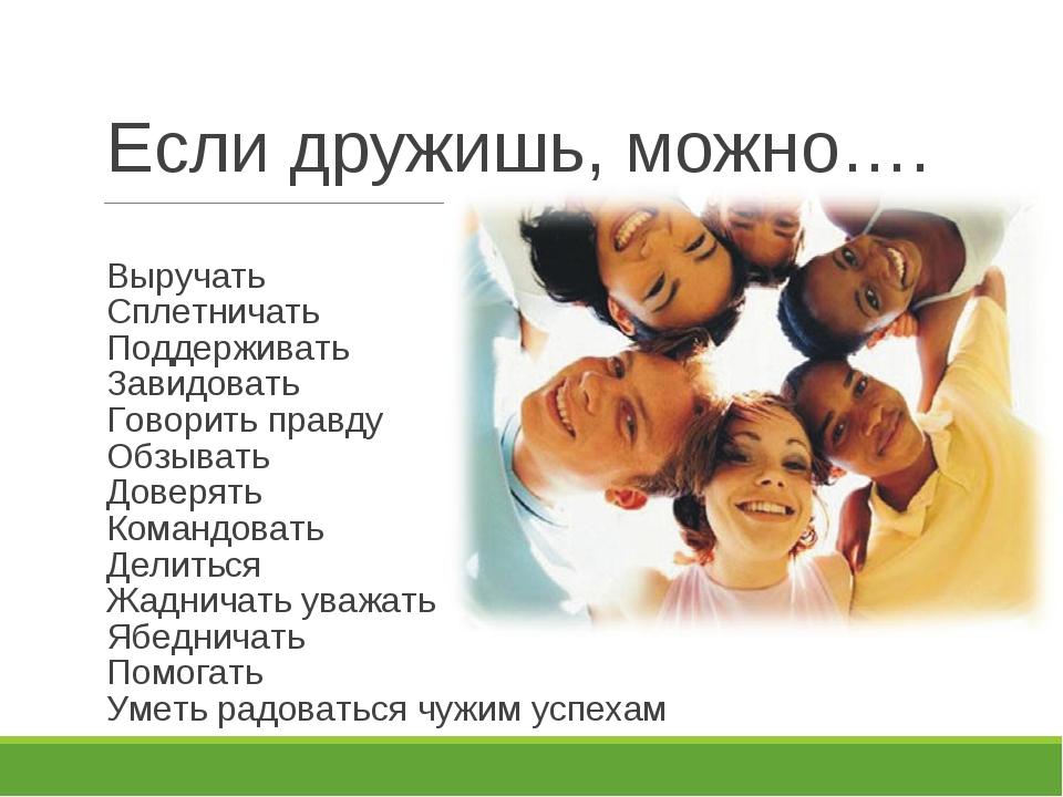 Если дружишь, можно…. Выручать Сплетничать Поддерживать Завидовать Говорить п...