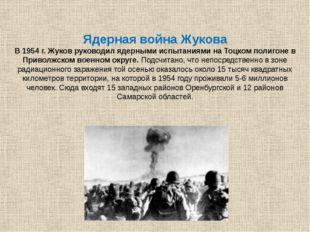 Ядерная война Жукова В 1954 г. Жуков руководил ядерными испытаниями на Тоцко
