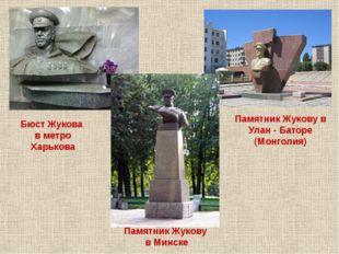 Памятник Жукову в Минске Памятник Жукову в Улан - Баторе (Монголия) Бюст Жуко