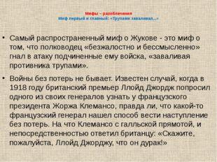Мифы – разоблачения Миф первый и главный: «Трупами заваливал...» Самый распро