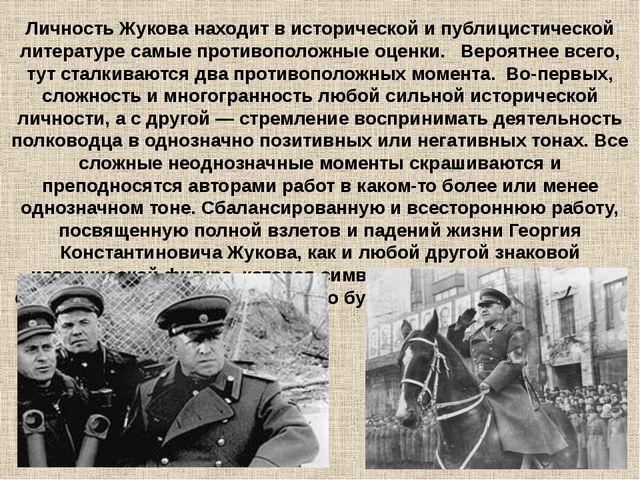 Личность Жукова находит в исторической и публицистической литературе самые пр...