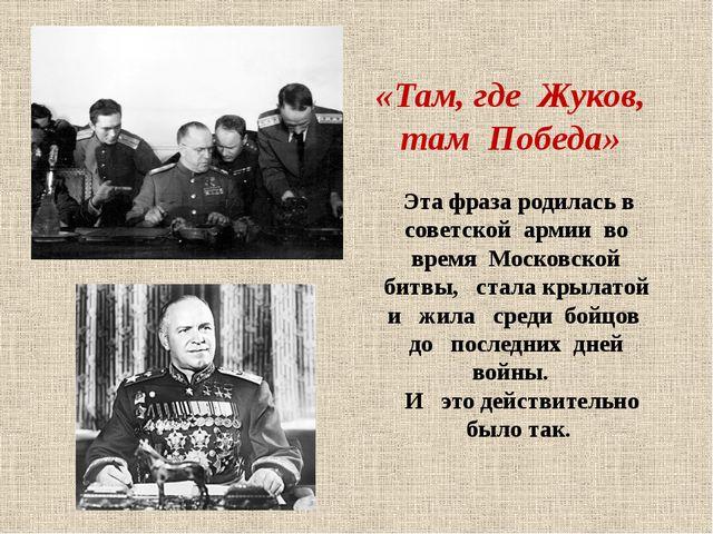 «Там, где Жуков, там Победа» Эта фраза родилась в советской армии во время Мо...