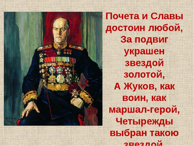 Почета и Славы достоин любой, За подвиг украшен звездой золотой, А Жуков, как...