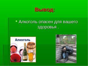 Вывод: Алкоголь опасен для вашего здоровья .