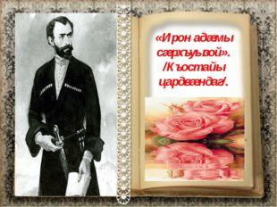 «Ирон адæмы сæрхъуызой». /Къостайы цардвæндаг/.