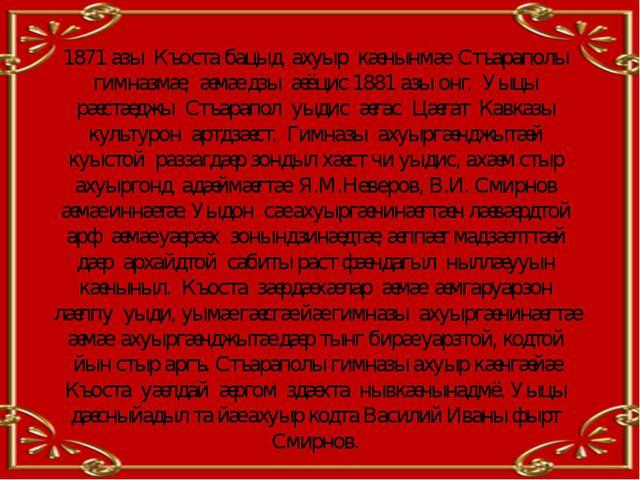 1871 азы Къоста бацыд ахуыр кæнынмæ Стъараполы гимназмæ, æмæ дзы æёцис 1881 а...