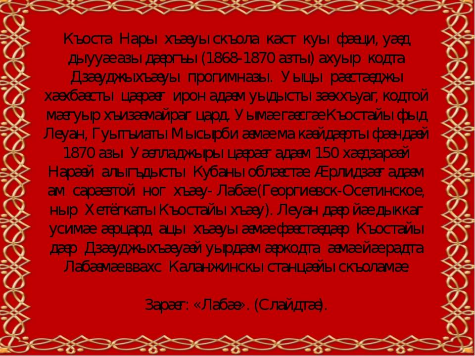 Къоста Нары хъæуы скъола каст куы фæци, уæд дыууæ азы дæргъы (1868-1870 азты)...