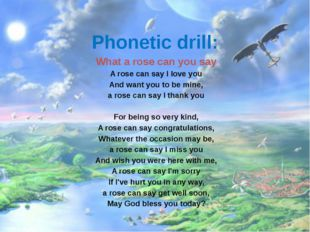 Phonetic drill: What a rose can you say A rose can say I love you And want yo