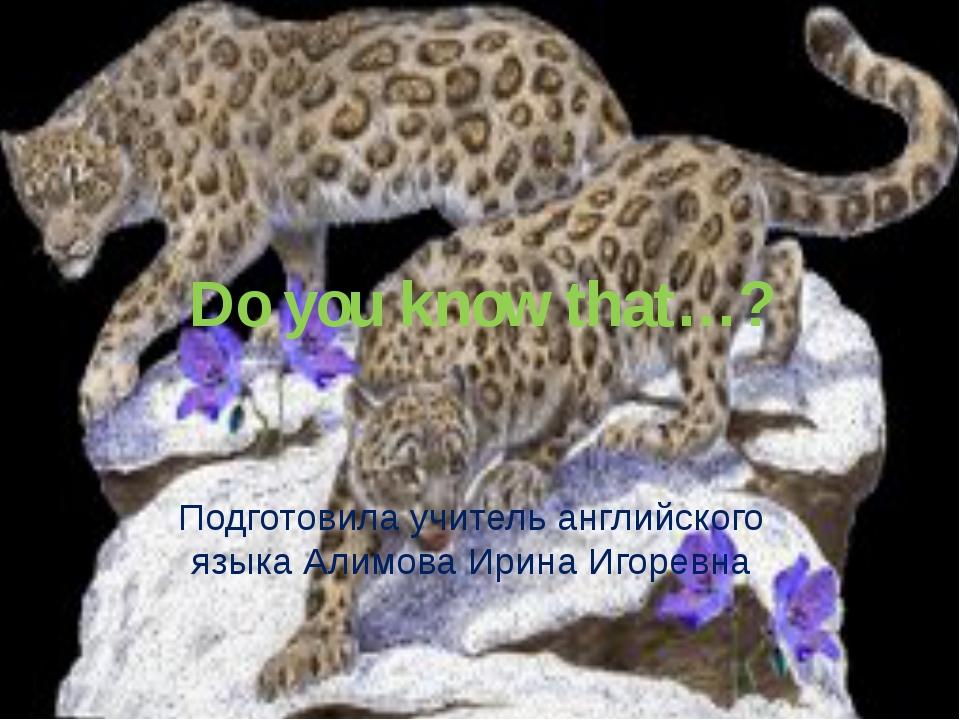 Do you know that…? Подготовила учитель английского языка Алимова Ирина Игоревна