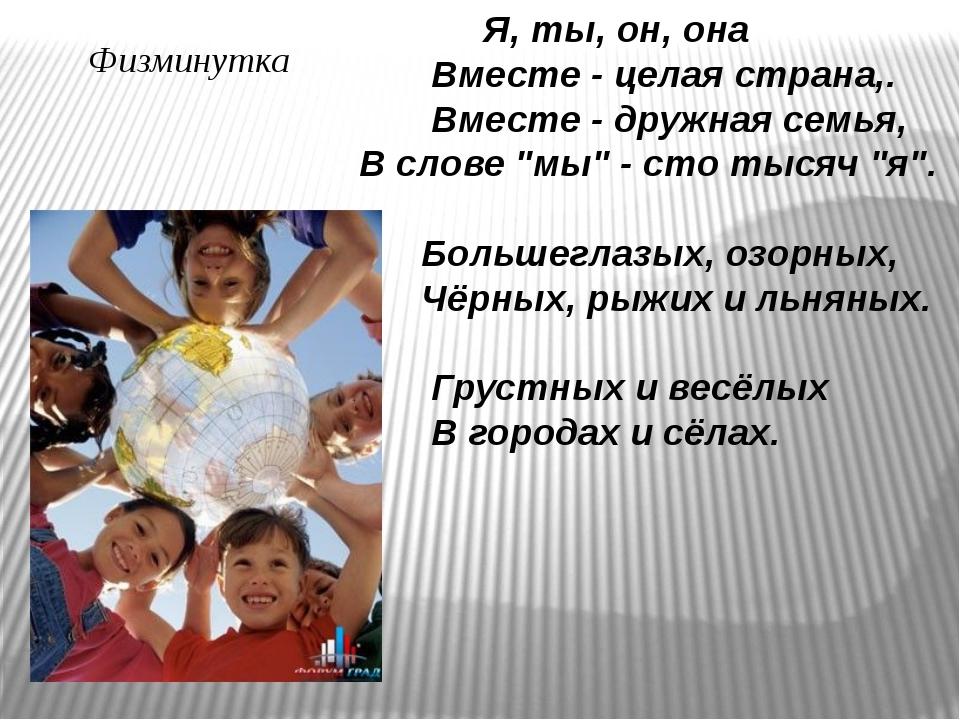 Физминутка Я, ты, он, она Вместе - целая страна,. Вместе - дружная семья, В...