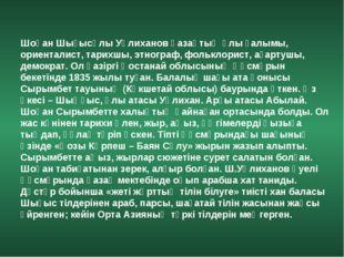 Шоқан Шығысұлы Уәлиханов қазақтың ұлы ғалымы, ориенталист, тарихшы, этнограф,