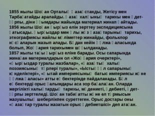 1855 жылы Шоқан Орталық Қазақстанды, Жетісу мен Тарбағатайды аралайды. Қазақ