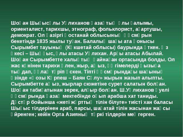 Шоқан Шығысұлы Уәлиханов қазақтың ұлы ғалымы, ориенталист, тарихшы, этнограф,...