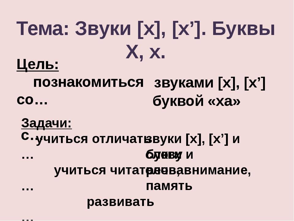 Тема: Звуки [x], [x']. Буквы Х, х. Цель: познакомиться со… с… звуками [x], [x...