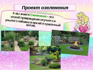 Проект озеленения А вы знаете Озеленение – это способ превращения скучного и