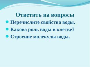 Ответить на вопросы Перечислите свойства воды. Какова роль воды в клетке? Стр