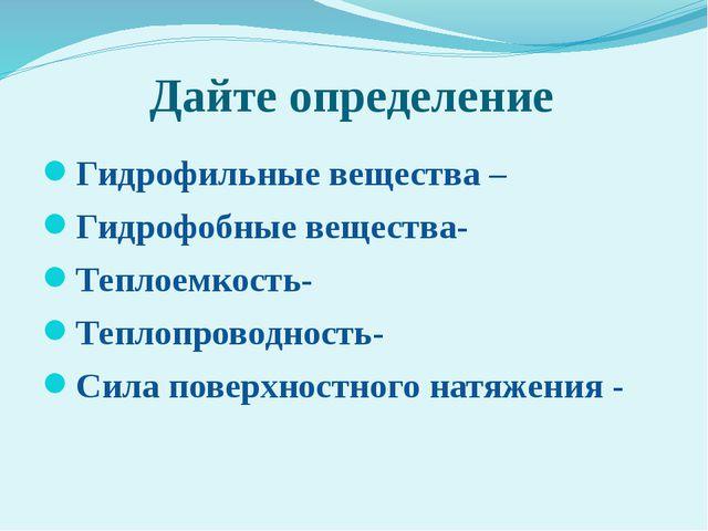 Дайте определение Гидрофильные вещества – Гидрофобные вещества- Теплоемкость-...