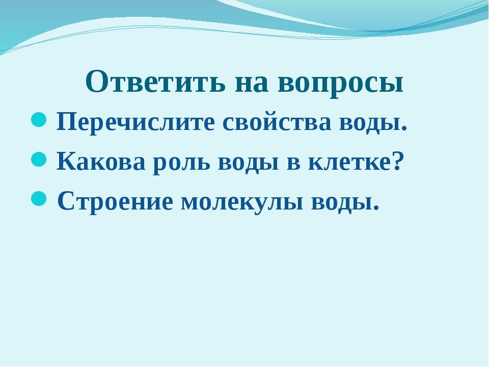 Ответить на вопросы Перечислите свойства воды. Какова роль воды в клетке? Стр...
