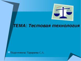 ТЕМА: Тестовая технология Подготовила: Тарараева С.А.