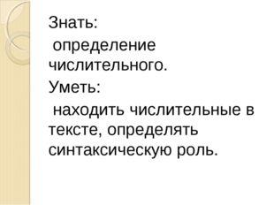 Знать: определение числительного. Уметь: находить числительные в тексте, опре
