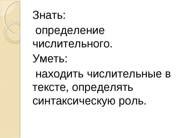 Знать: определение числительного. Уметь: находить числительные в тексте, опре...