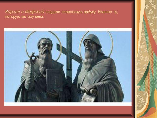 Кирилл и Мефодий создали словянскую азбуку. Именно ту, которую мы изучаем.