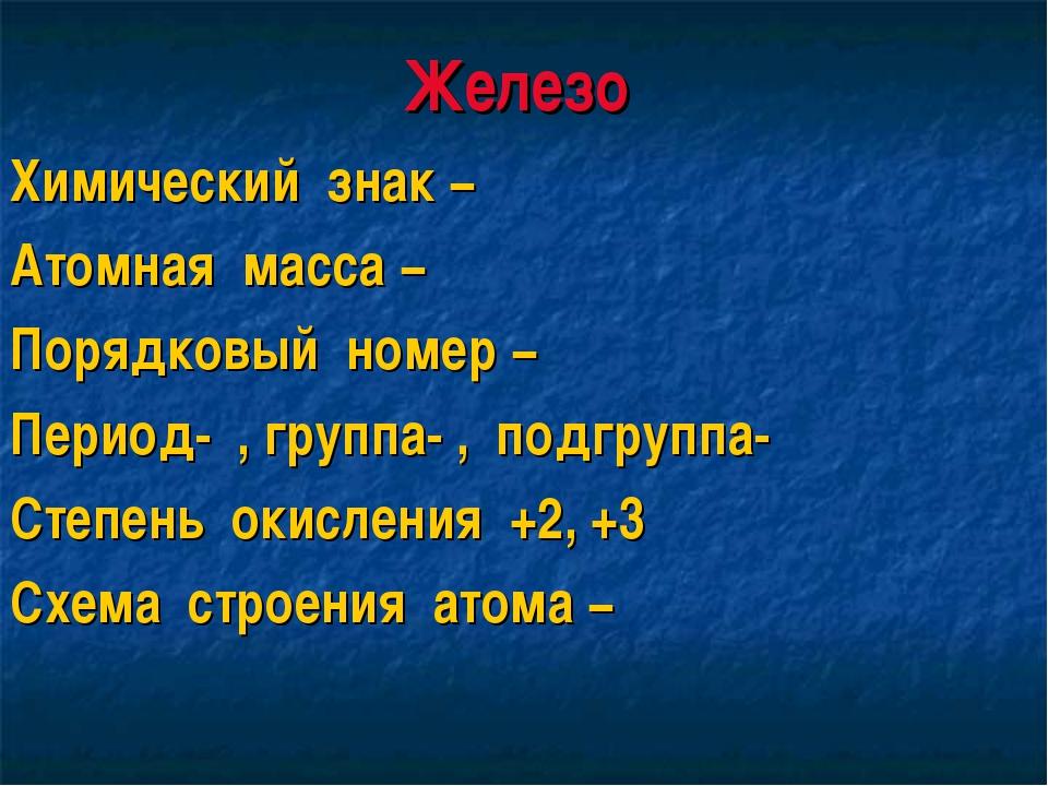 Железо Химический знак − Атомная масса − Порядковый номер − Период- , группа-...