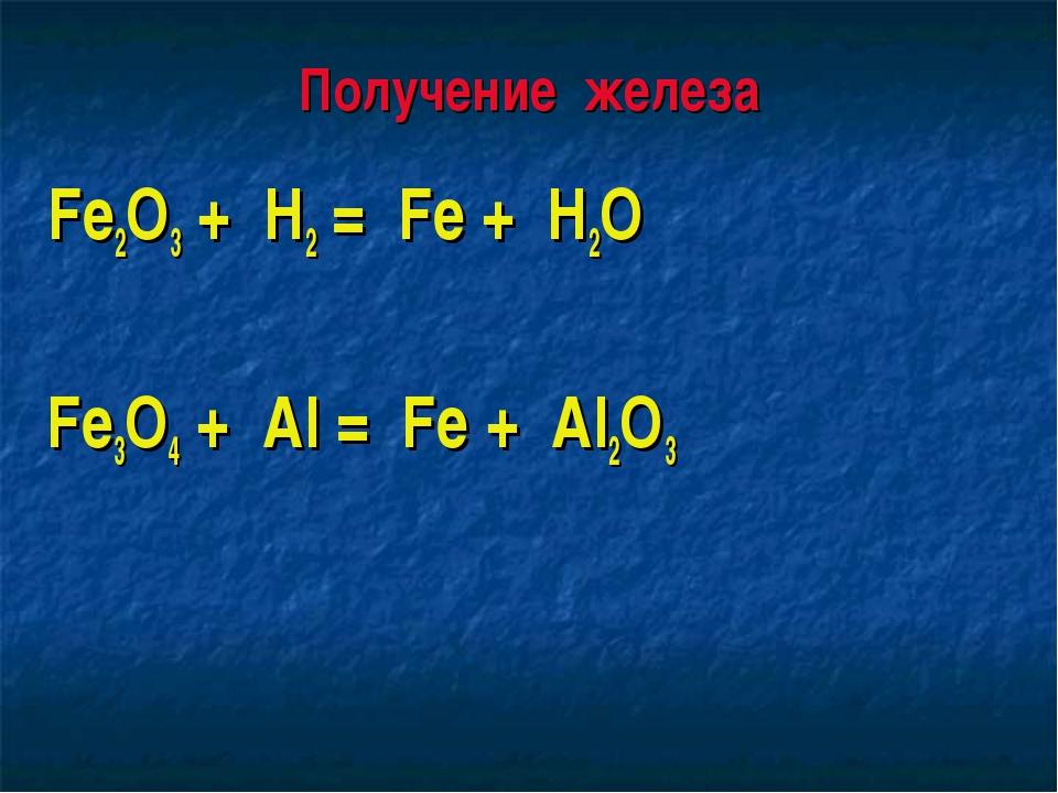 Получение железа Fe2O3 + H2 = Fe + H2O Fe3O4 + Al = Fe + Al2O3