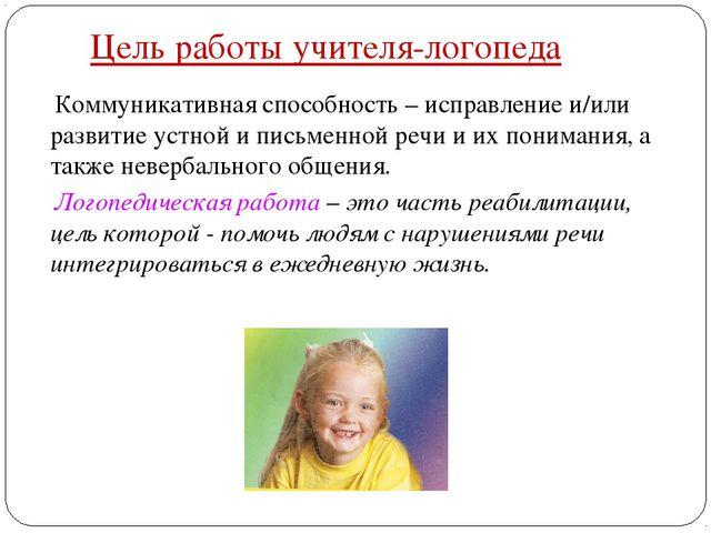 Цель работы учителя-логопеда Коммуникативная способность – исправление и/или...