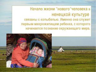 """Начало жизни """"нового""""человека в ненецкой культуре связаны с колыбелью. Именно"""