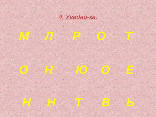 4. Угадай-ка. М Л Р О Т О Н Ю О Е Н Н Т В Ь