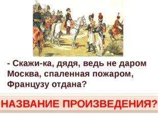 - Скажи-ка, дядя, ведь не даром Москва, спаленная пожаром, Французу отдана? Н