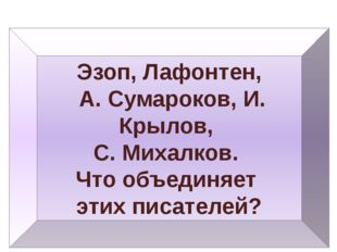 Эзоп, Лафонтен, А. Сумароков, И. Крылов, С. Михалков. Что объединяет этих пис