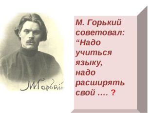 """М. Горький советовал: """"Надо учиться языку, надо расширять свой …. ?"""