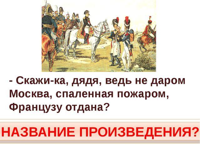 - Скажи-ка, дядя, ведь не даром Москва, спаленная пожаром, Французу отдана? Н...
