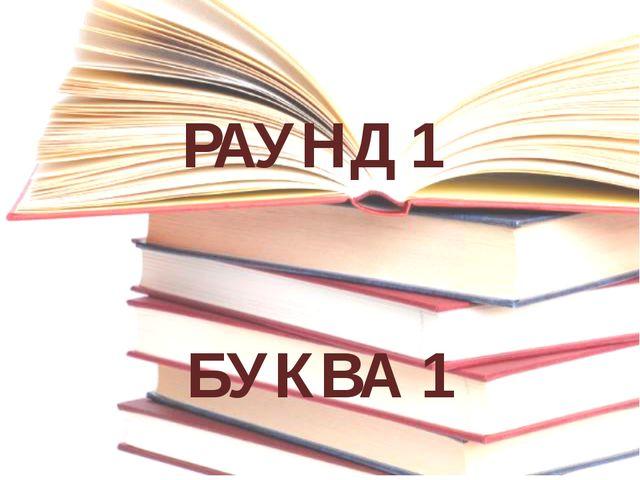 РАУНД 1 БУКВА 1