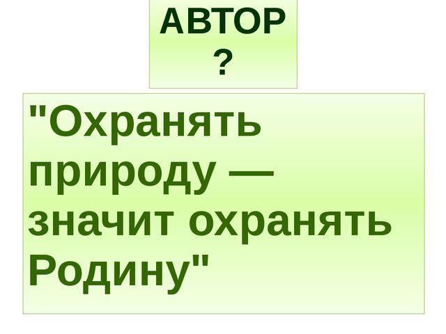 """""""Охранять природу — значит охранять Родину"""" АВТОР?"""