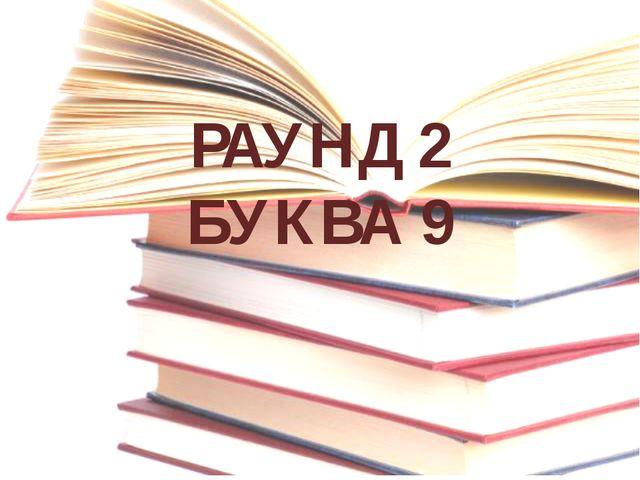РАУНД 2 БУКВА 9