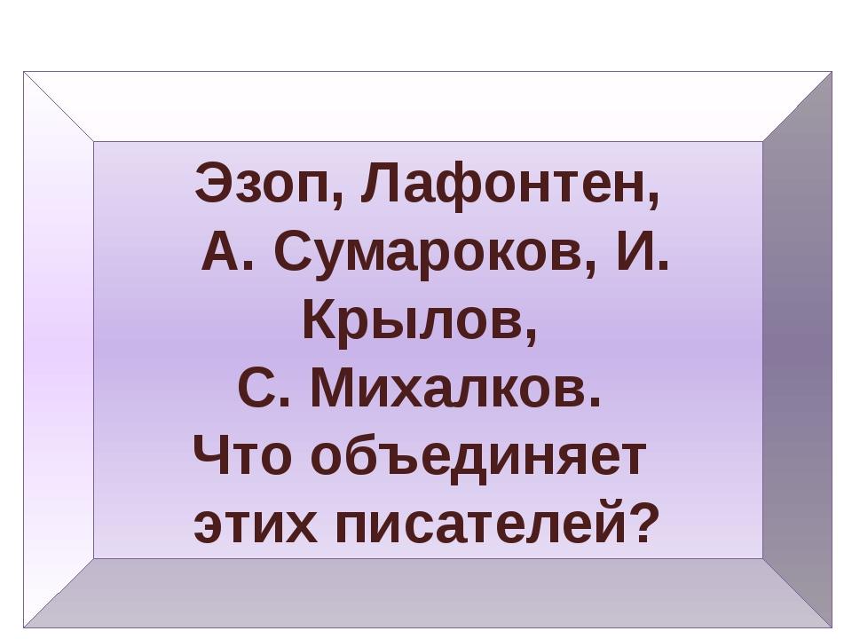 Эзоп, Лафонтен, А. Сумароков, И. Крылов, С. Михалков. Что объединяет этих пис...