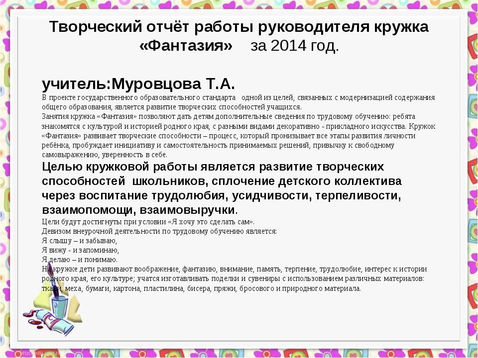 Творческий отчёт работы руководителя кружка «Фантазия» за 2014 год. учитель:М...