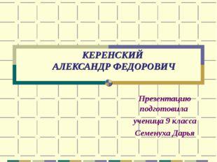 КЕРЕНСКИЙ АЛЕКСАНДР ФЕДОРОВИЧ Презентацию подготовила ученица 9 класса Семену