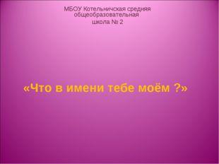 «Что в имени тебе моём ?» МБОУ Котельничская средняя общеобразовательная шко