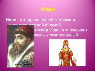 Иван Иван- это древнееврейскоеимяи является русской формой библейскогоиме