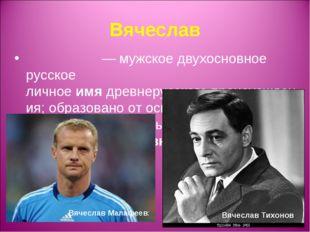 Вячеслав Вячесла́в— мужское двухосновное русское личноеимядревнерусскогоп